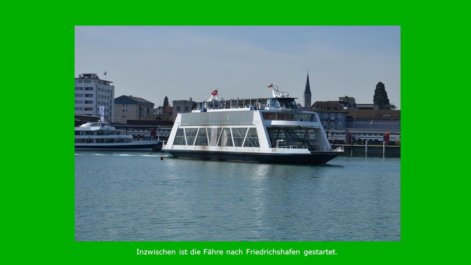 Inzwischen ist die Fähre nach Friedrichshafen gestartet.