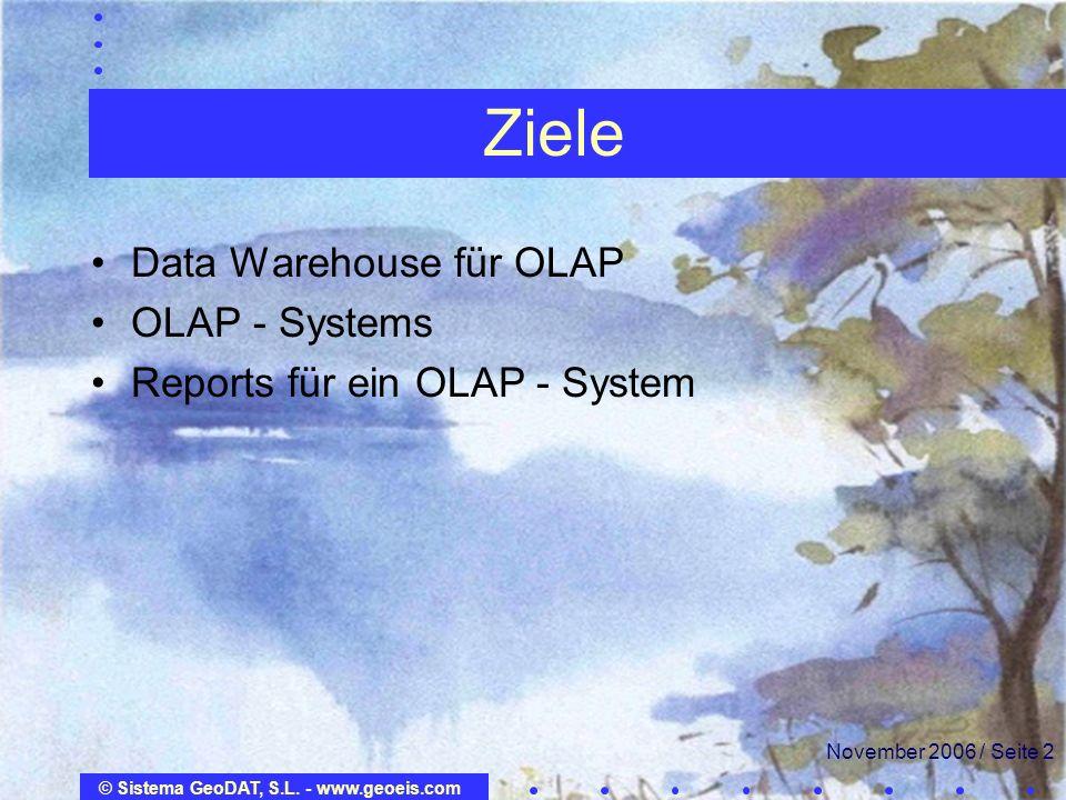 © Sistema GeoDAT, S.L. - www.geoeis.com November 2006 / Seite 2 Ziele Data Warehouse für OLAP OLAP - Systems Reports für ein OLAP - System