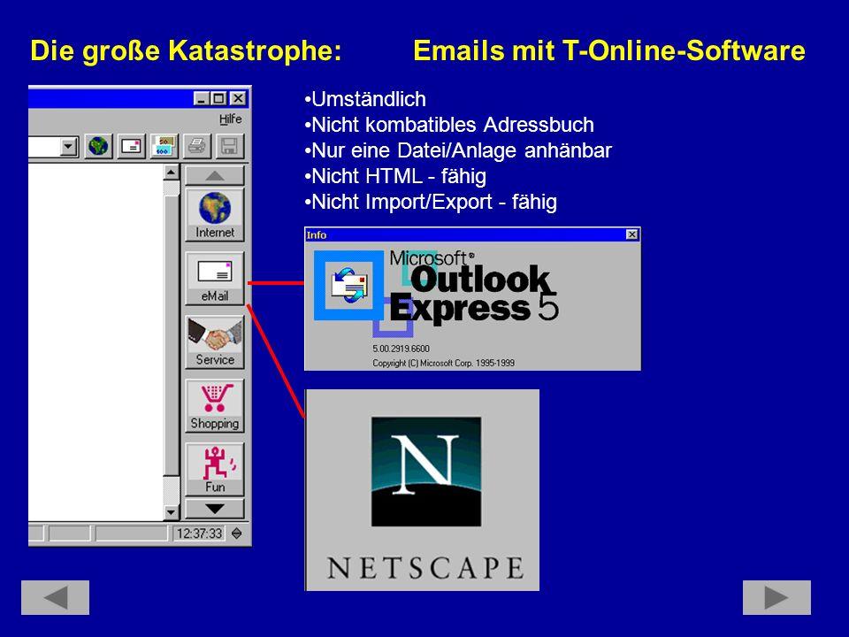 Die große Katastrophe: Emails mit T-Online-Software Umständlich Nicht kombatibles Adressbuch Nur eine Datei/Anlage anhänbar Nicht HTML - fähig Nicht Import/Export - fähig