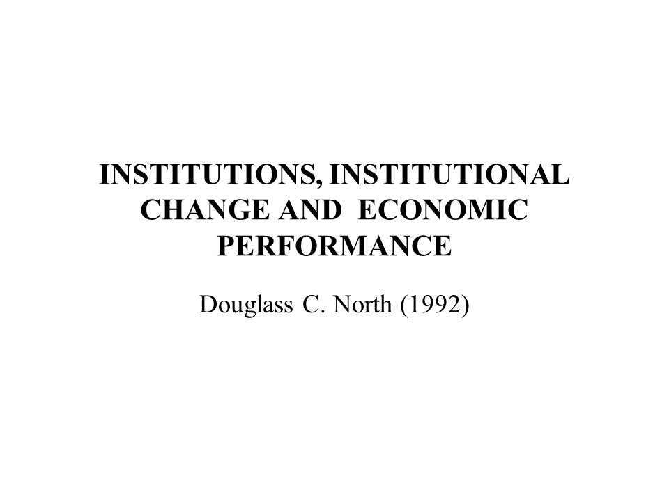 INSTITUTIONS, INSTITUTIONAL CHANGE AND ECONOMIC PERFORMANCE Douglass C. North (1992)