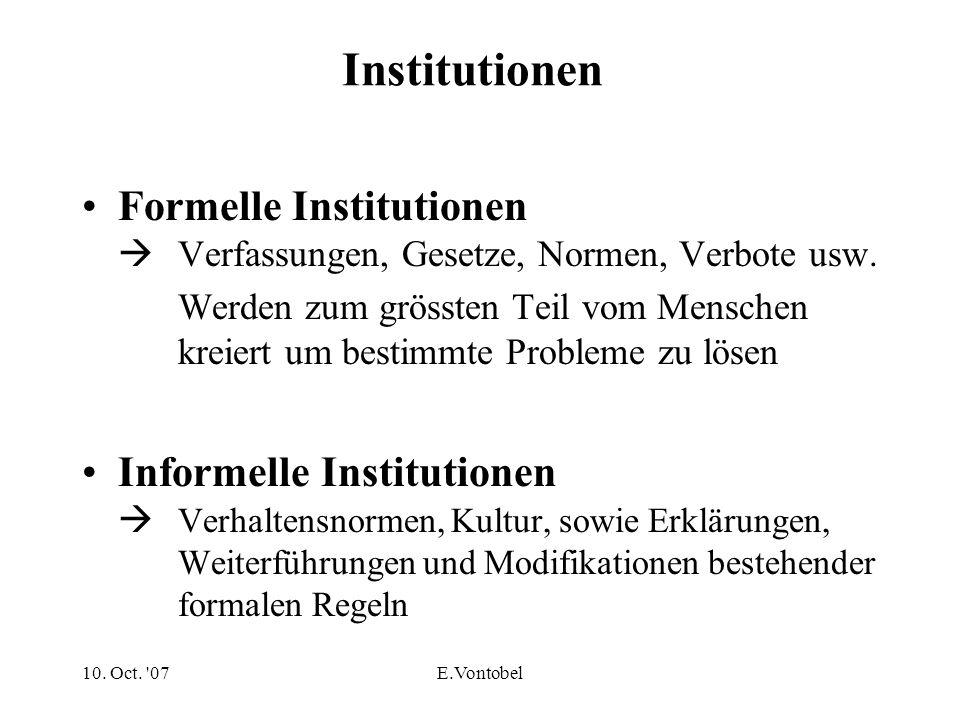 10. Oct. '07E.Vontobel Institutionen Formelle Institutionen Verfassungen, Gesetze, Normen, Verbote usw. Werden zum grössten Teil vom Menschen kreiert