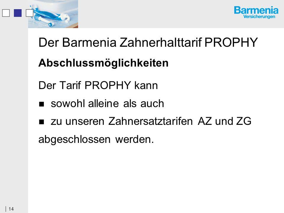 14 Der Barmenia Zahnerhalttarif PROPHY Abschlussmöglichkeiten Der Tarif PROPHY kann sowohl alleine als auch zu unseren Zahnersatztarifen AZ und ZG abgeschlossen werden.