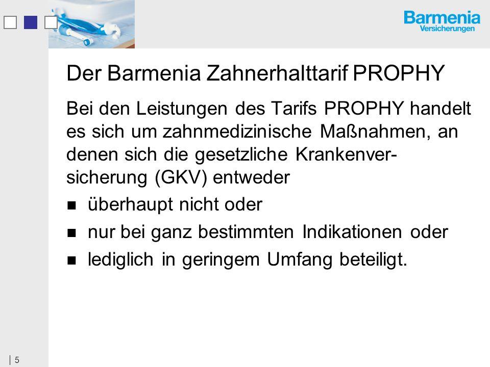 5 Der Barmenia Zahnerhalttarif PROPHY Bei den Leistungen des Tarifs PROPHY handelt es sich um zahnmedizinische Maßnahmen, an denen sich die gesetzliche Krankenver- sicherung (GKV) entweder überhaupt nicht oder nur bei ganz bestimmten Indikationen oder lediglich in geringem Umfang beteiligt.