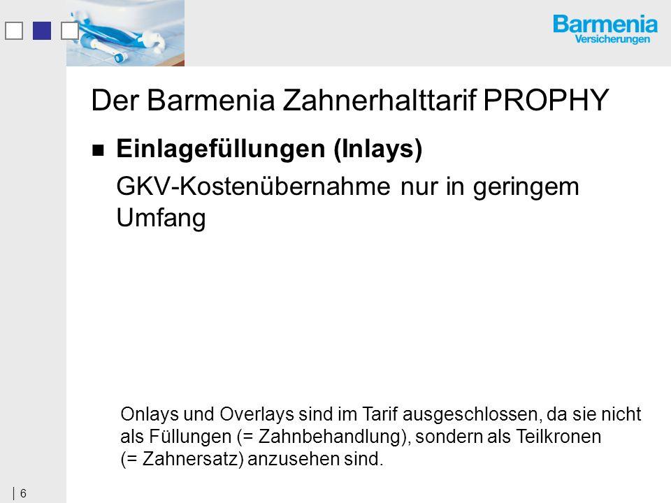 6 Der Barmenia Zahnerhalttarif PROPHY Einlagefüllungen (Inlays) GKV-Kostenübernahme nur in geringem Umfang Onlays und Overlays sind im Tarif ausgeschlossen, da sie nicht als Füllungen (= Zahnbehandlung), sondern als Teilkronen (= Zahnersatz) anzusehen sind.