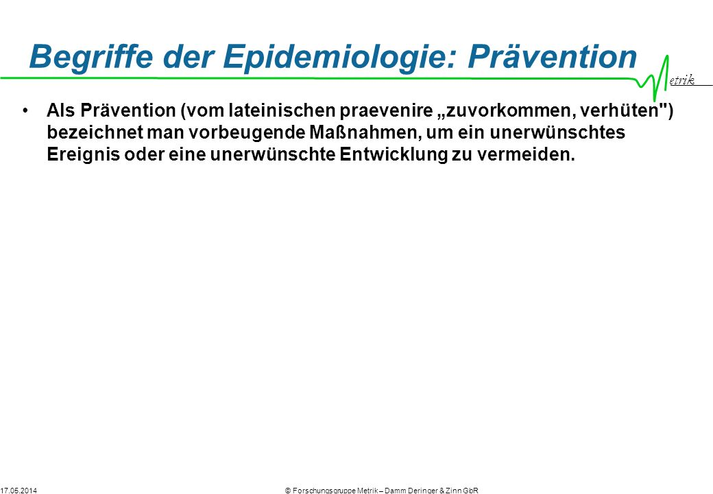 17.05.2014© Forschungsgruppe Metrik – Damm Deringer & Zinn GbR etrik Begriffe der Epidemiologie: Prävention Als Prävention (vom lateinischen praevenir