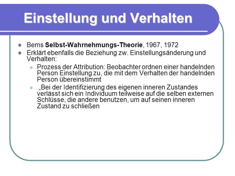 Einstellung und Verhalten Bems Selbst-Wahrnehmungs-Theorie, 1967, 1972 Erklärt ebenfalls die Beziehung zw.