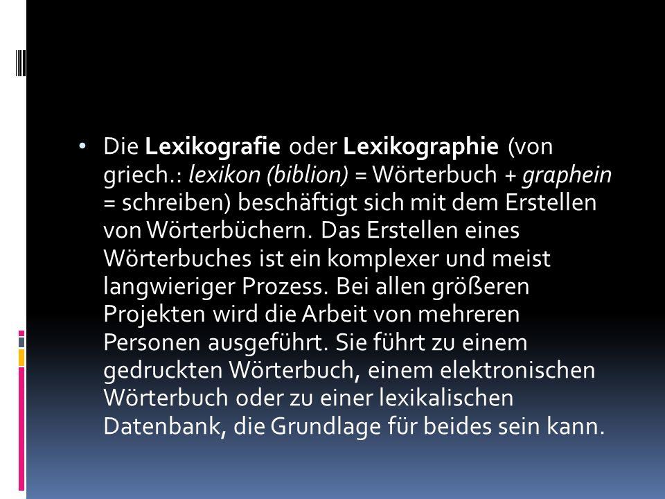Die Lexikografie oder Lexikographie (von griech.: lexikon (biblion) = Wörterbuch + graphein = schreiben) beschäftigt sich mit dem Erstellen von Wörter