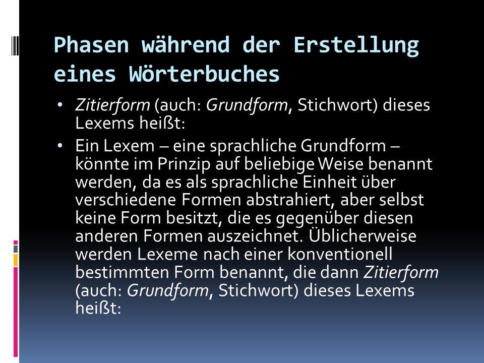 Phasen während der Erstellung eines Wörterbuches Zitierform (auch: Grundform, Stichwort) dieses Lexems heißt: Ein Lexem – eine sprachliche Grundform –