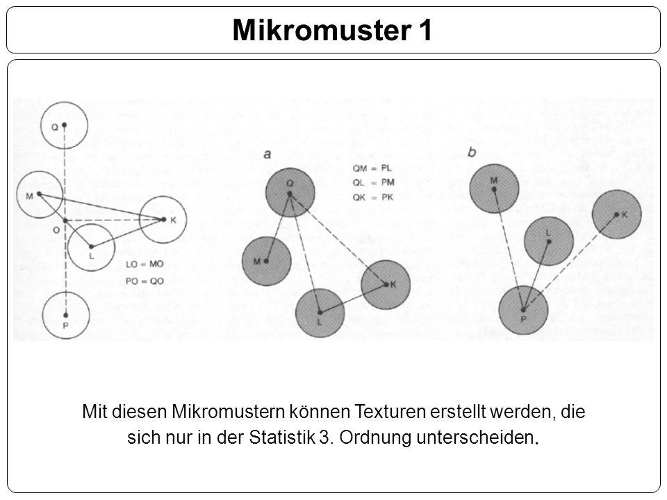 Mikromuster 1 Mit diesen Mikromustern können Texturen erstellt werden, die sich nur in der Statistik 3. Ordnung unterscheiden.