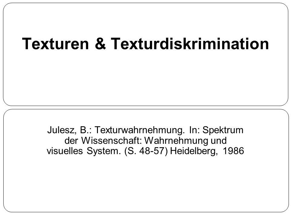 Texturen & Texturdiskrimination Julesz, B.: Texturwahrnehmung. In: Spektrum der Wissenschaft: Wahrnehmung und visuelles System. (S. 48-57) Heidelberg,