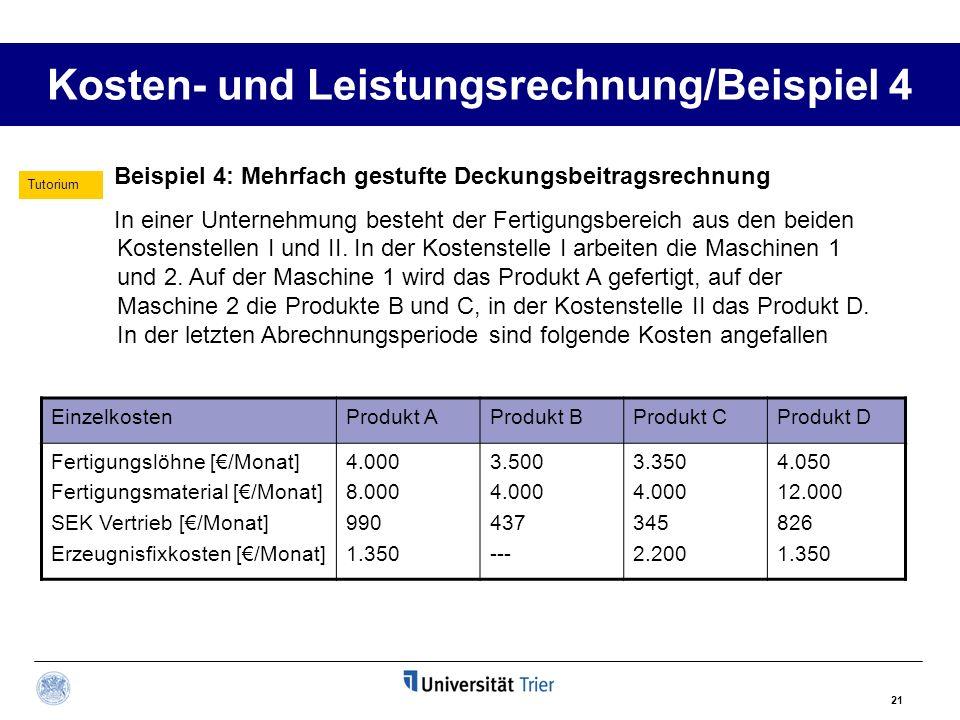 21 Kosten- und Leistungsrechnung/Beispiel 4 Beispiel 4: Mehrfach gestufte Deckungsbeitragsrechnung In einer Unternehmung besteht der Fertigungsbereich