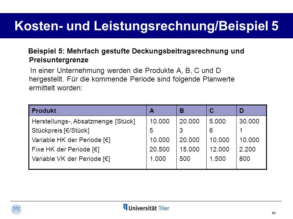 24 Kosten- und Leistungsrechnung/Beispiel 5 Beispiel 5: Mehrfach gestufte Deckungsbeitragsrechnung und Preisuntergrenze In einer Unternehmung werden d
