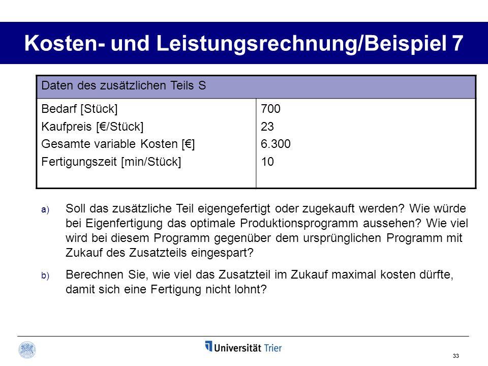 33 Kosten- und Leistungsrechnung/Beispiel 7 Daten des zusätzlichen Teils S Bedarf [Stück] Kaufpreis [/Stück] Gesamte variable Kosten [] Fertigungszeit