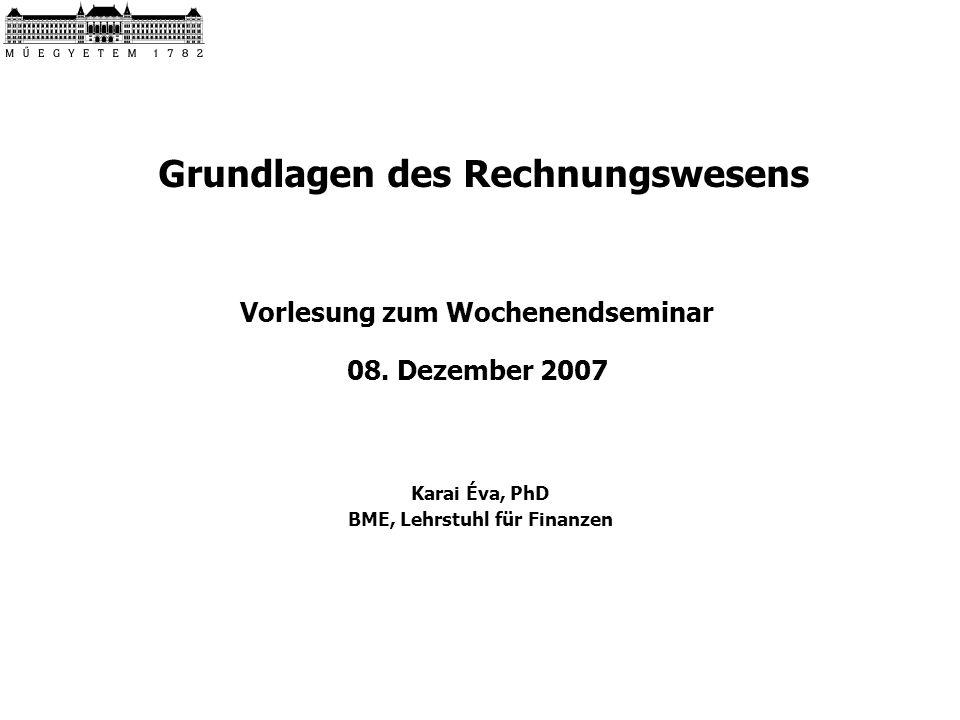 Grundlagen des Rechnungswesens Vorlesung zum Wochenendseminar 08. Dezember 2007 Karai Éva, PhD BME, Lehrstuhl für Finanzen