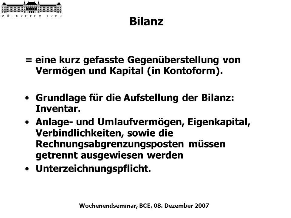 Wochenendseminar, BCE, 08. Dezember 2007 Bilanz = eine kurz gefasste Gegenüberstellung von Vermögen und Kapital (in Kontoform). Grundlage für die Aufs