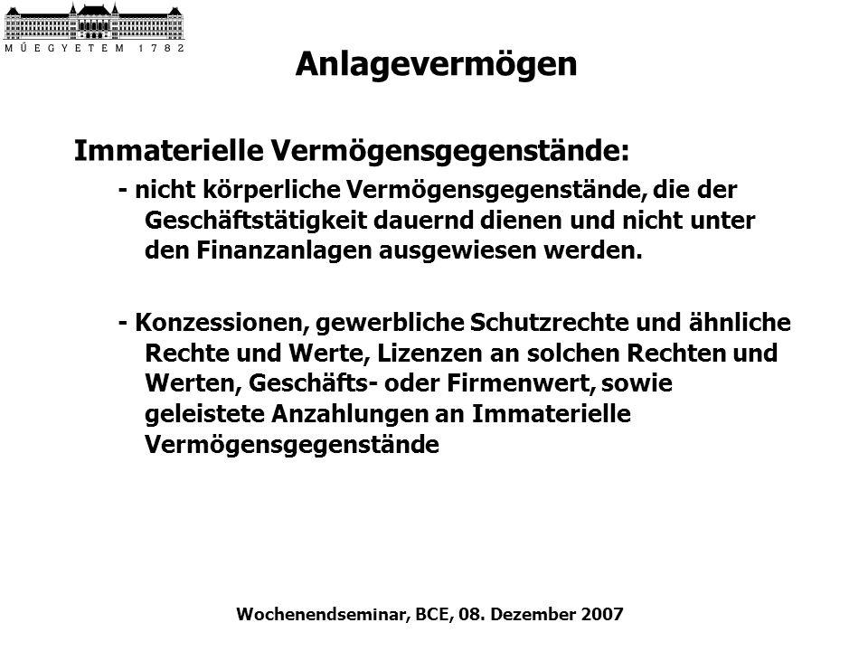 Wochenendseminar, BCE, 08. Dezember 2007 Anlagevermögen Immaterielle Vermögensgegenstände: - nicht körperliche Vermögensgegenstände, die der Geschäfts