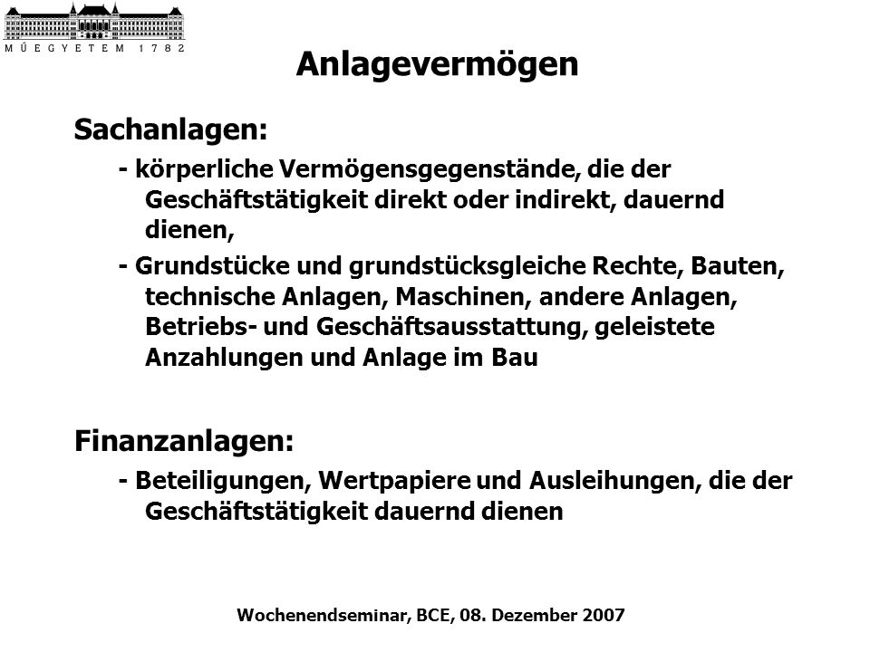 Wochenendseminar, BCE, 08. Dezember 2007 Anlagevermögen Sachanlagen: - körperliche Vermögensgegenstände, die der Geschäftstätigkeit direkt oder indire