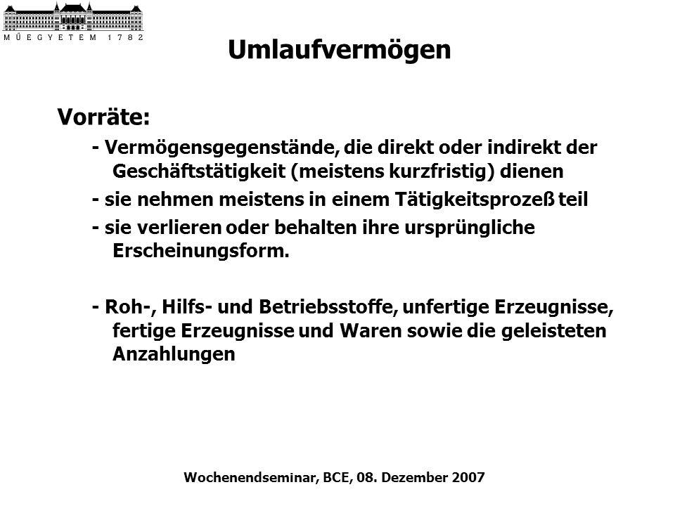 Wochenendseminar, BCE, 08. Dezember 2007 Umlaufvermögen Vorräte: - Vermögensgegenstände, die direkt oder indirekt der Geschäftstätigkeit (meistens kur