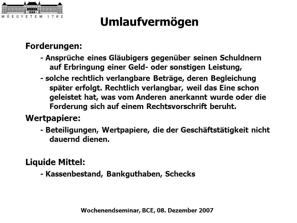 Wochenendseminar, BCE, 08. Dezember 2007 Umlaufvermögen Forderungen: - Ansprüche eines Gläubigers gegenüber seinen Schuldnern auf Erbringung einer Gel
