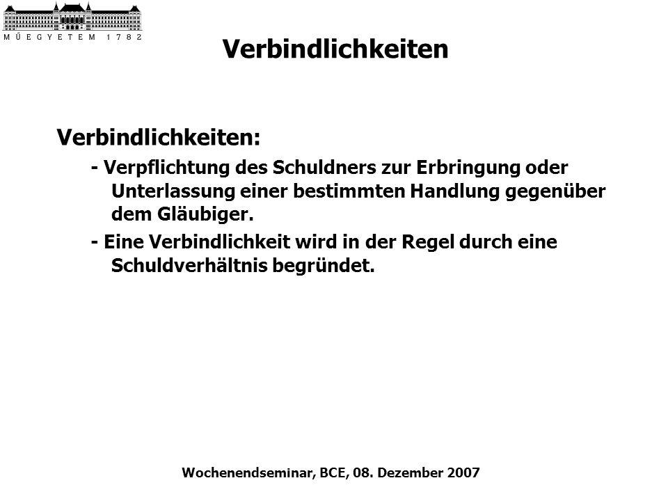 Wochenendseminar, BCE, 08. Dezember 2007 Verbindlichkeiten Verbindlichkeiten: - Verpflichtung des Schuldners zur Erbringung oder Unterlassung einer be