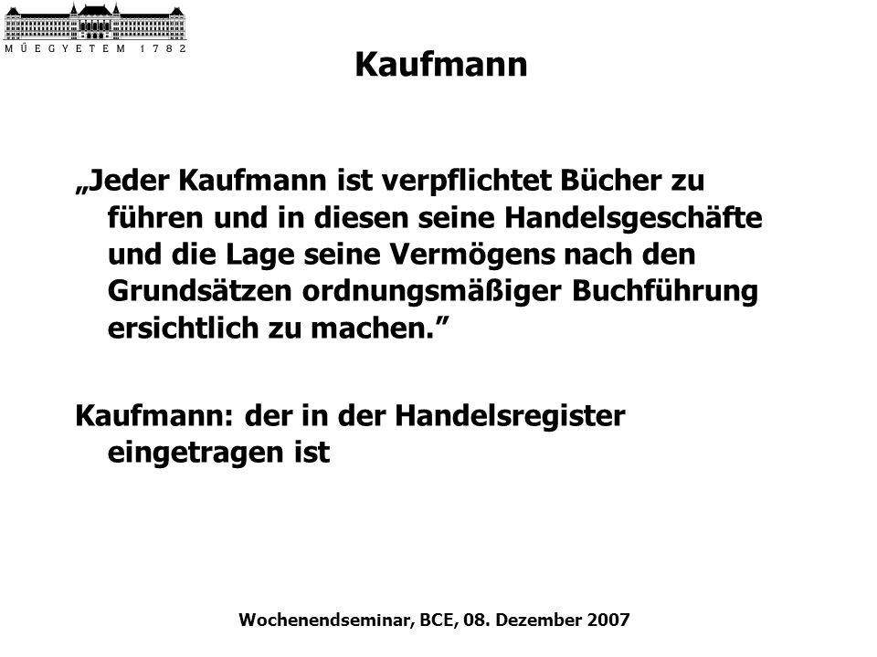 Wochenendseminar, BCE, 08. Dezember 2007 Kaufmann Jeder Kaufmann ist verpflichtet Bücher zu führen und in diesen seine Handelsgeschäfte und die Lage s