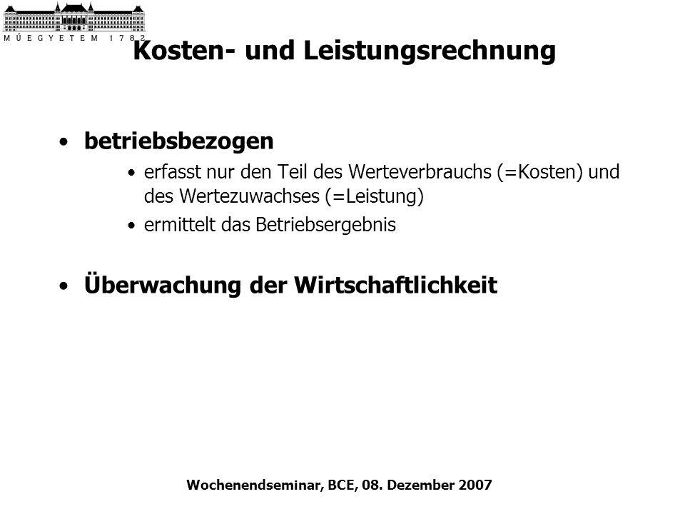 Wochenendseminar, BCE, 08. Dezember 2007 Kosten- und Leistungsrechnung betriebsbezogen erfasst nur den Teil des Werteverbrauchs (=Kosten) und des Wert