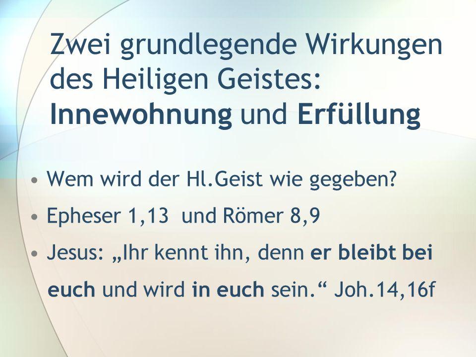 Zwei grundlegende Wirkungen des Heiligen Geistes: Innewohnung und Erfüllung Wem wird der Hl.Geist wie gegeben? Epheser 1,13 und Römer 8,9 Jesus: Ihr k