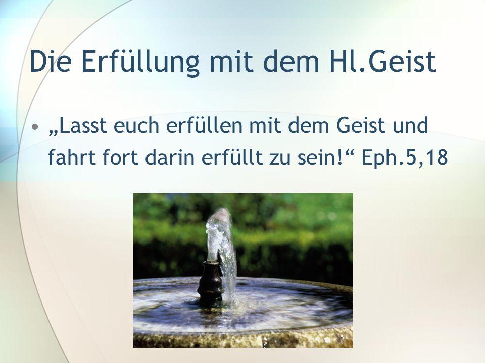 Die Erfüllung mit dem Hl.Geist Lasst euch erfüllen mit dem Geist und fahrt fort darin erfüllt zu sein! Eph.5,18