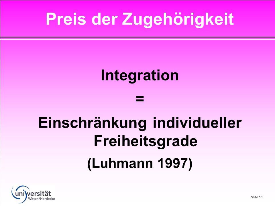 Seite 15 Integration = Einschränkung individueller Freiheitsgrade (Luhmann 1997) Preis der Zugehörigkeit