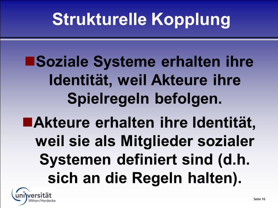 Seite 16 Strukturelle Kopplung Soziale Systeme erhalten ihre Identität, weil Akteure ihre Spielregeln befolgen.