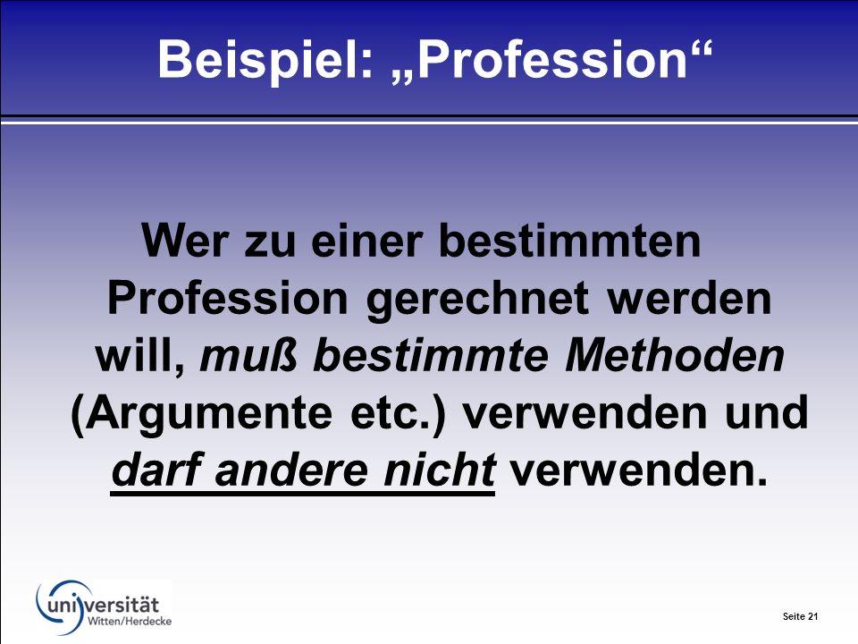 Seite 21 Beispiel: Profession Wer zu einer bestimmten Profession gerechnet werden will, muß bestimmte Methoden (Argumente etc.) verwenden und darf andere nicht verwenden.