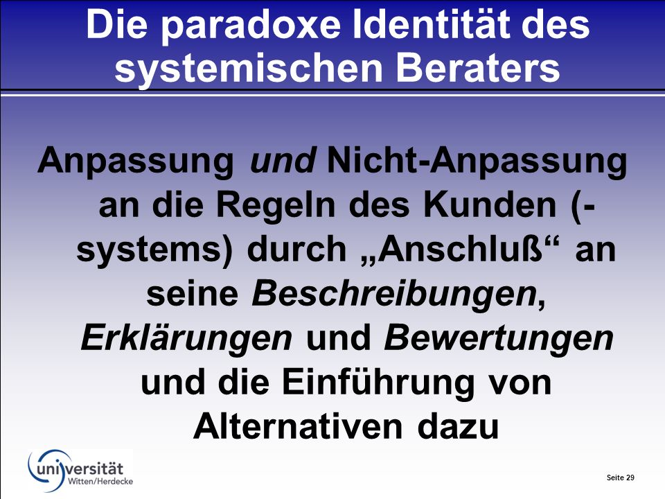 Seite 29 Die paradoxe Identität des systemischen Beraters Anpassung und Nicht-Anpassung an die Regeln des Kunden (- systems) durch Anschluß an seine Beschreibungen, Erklärungen und Bewertungen und die Einführung von Alternativen dazu