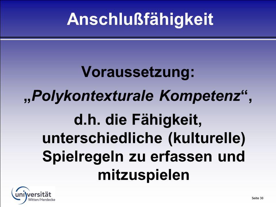 Seite 30 Anschlußfähigkeit Voraussetzung: Polykontexturale Kompetenz, d.h.