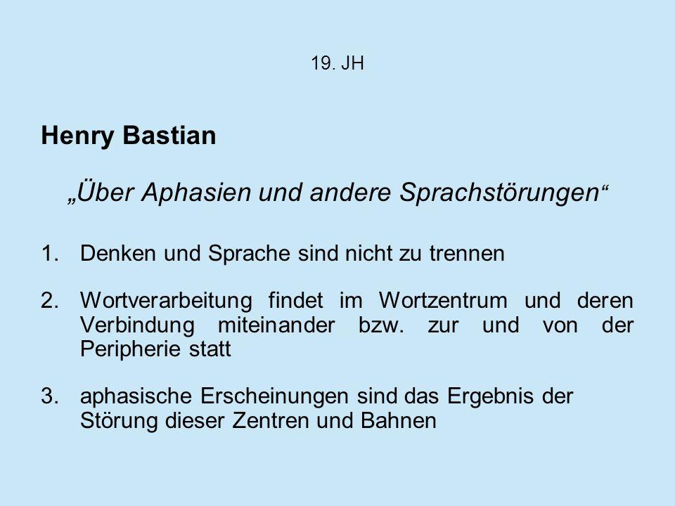 19. JH Henry Bastian Über Aphasien und andere Sprachstörungen 1.Denken und Sprache sind nicht zu trennen 2.Wortverarbeitung findet im Wortzentrum und