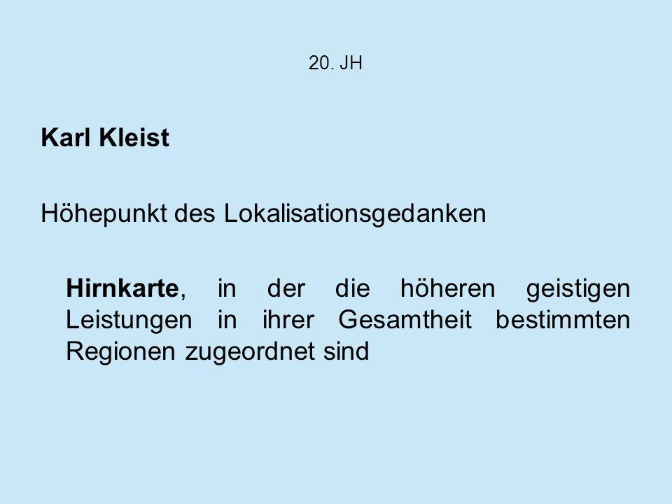 20. JH Karl Kleist Höhepunkt des Lokalisationsgedanken Hirnkarte, in der die höheren geistigen Leistungen in ihrer Gesamtheit bestimmten Regionen zuge