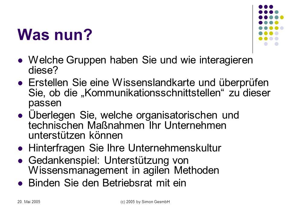 20. Mai 2005(c) 2005 by Simon GesmbH Was nun? Welche Gruppen haben Sie und wie interagieren diese? Erstellen Sie eine Wissenslandkarte und überprüfen