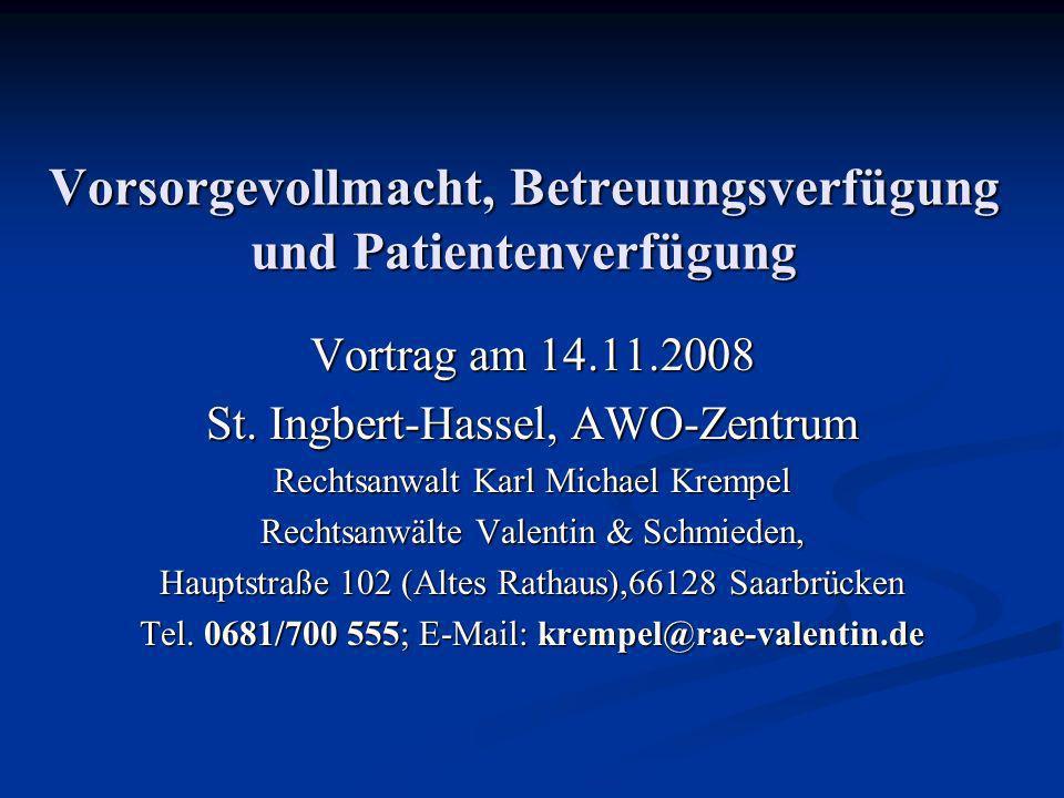 Vorsorgevollmacht, Betreuungsverfügung und Patientenverfügung Vortrag am 14.11.2008 St. Ingbert-Hassel, AWO-Zentrum Rechtsanwalt Karl Michael Krempel
