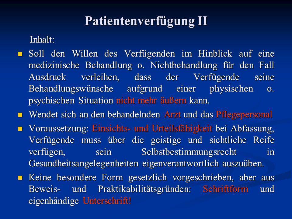 Patientenverfügung II Inhalt: Inhalt: Soll den Willen des Verfügenden im Hinblick auf eine medizinische Behandlung o. Nichtbehandlung für den Fall Aus