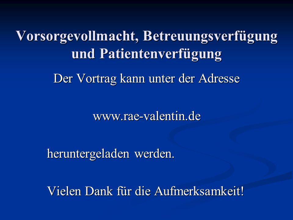 Vorsorgevollmacht, Betreuungsverfügung und Patientenverfügung Der Vortrag kann unter der Adresse www.rae-valentin.de heruntergeladen werden. Vielen Da
