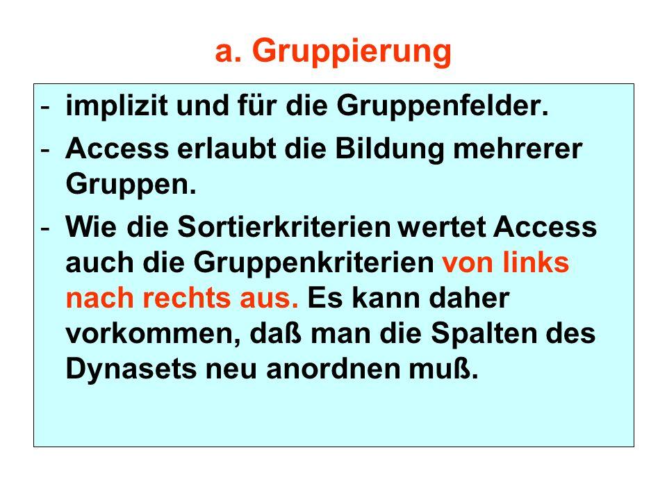 a. Gruppierung -implizit und für die Gruppenfelder. -Access erlaubt die Bildung mehrerer Gruppen. -Wie die Sortierkriterien wertet Access auch die Gru