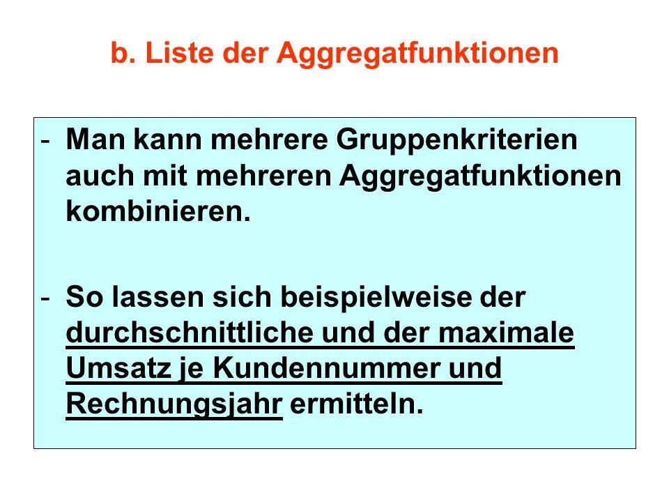 b. Liste der Aggregatfunktionen -Man kann mehrere Gruppenkriterien auch mit mehreren Aggregatfunktionen kombinieren. -So lassen sich beispielweise der
