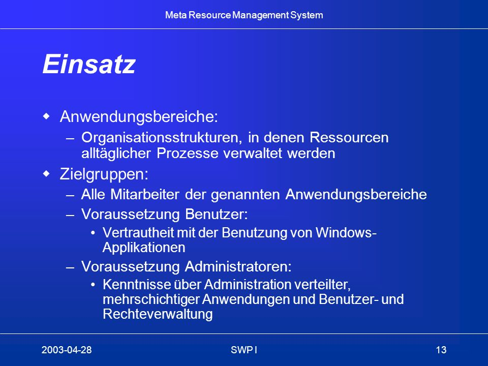 Meta Resource Management System 2003-04-28SWP I13 Einsatz Anwendungsbereiche: –Organisationsstrukturen, in denen Ressourcen alltäglicher Prozesse verw