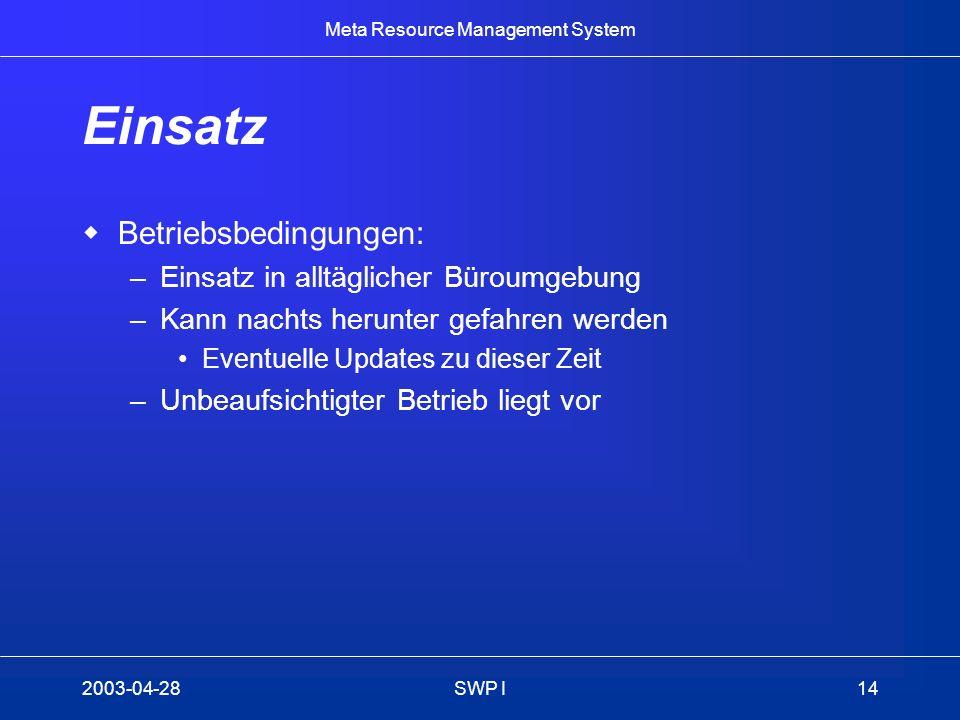Meta Resource Management System 2003-04-28SWP I14 Einsatz Betriebsbedingungen: –Einsatz in alltäglicher Büroumgebung –Kann nachts herunter gefahren we