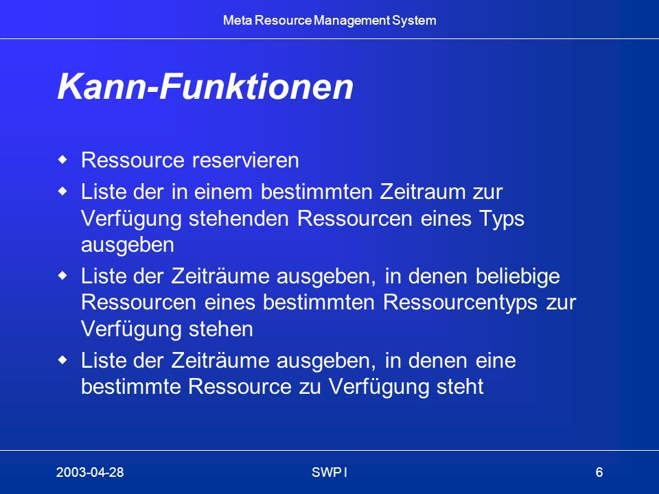 Meta Resource Management System 2003-04-28SWP I6 Kann-Funktionen Ressource reservieren Liste der in einem bestimmten Zeitraum zur Verfügung stehenden
