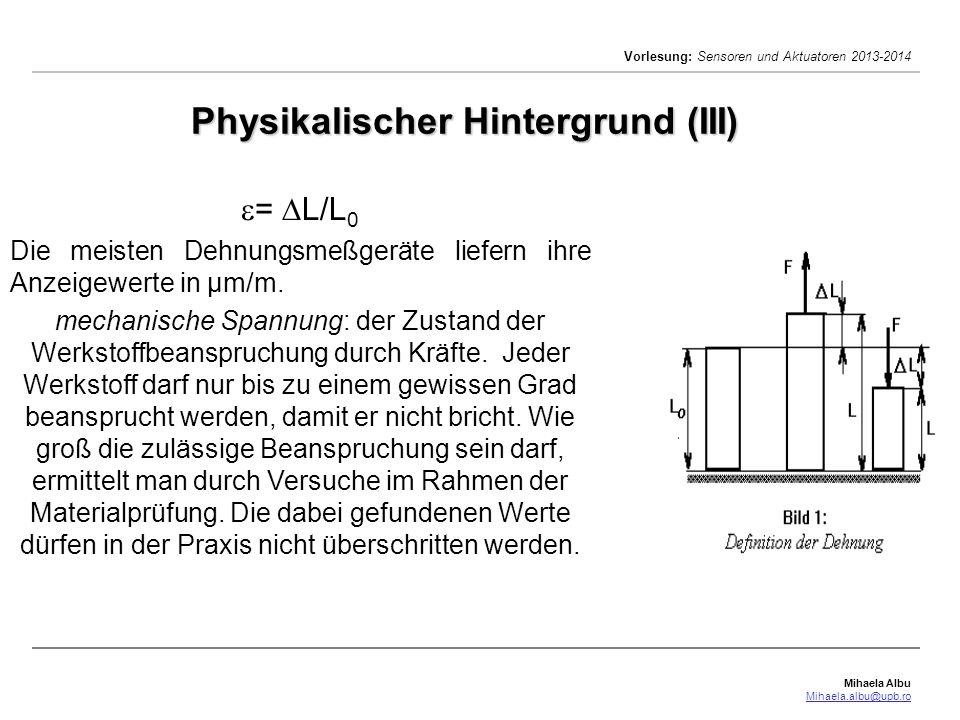Mihaela Albu Mihaela.albu@upb.ro Vorlesung: Sensoren und Aktuatoren 2013-2014 Physikalischer Hintergrund (III) = L/L 0 Die meisten Dehnungsmeßgeräte l