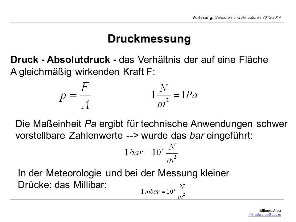 Mihaela Albu Mihaela.albu@upb.ro Vorlesung: Sensoren und Aktuatoren 2013-2014 Druckmessung Druck - Absolutdruck - das Verhältnis der auf eine Fläche A