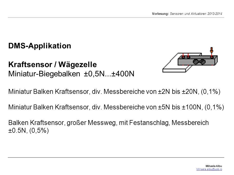 Mihaela Albu Mihaela.albu@upb.ro Vorlesung: Sensoren und Aktuatoren 2013-2014 DMS-Applikation Kraftsensor / Wägezelle Miniatur-Biegebalken ±0,5N...±40
