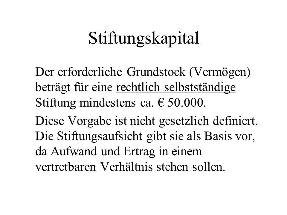 Stiftungskapital Der erforderliche Grundstock (Vermögen) beträgt für eine rechtlich selbstständige Stiftung mindestens ca. 50.000. Diese Vorgabe ist n