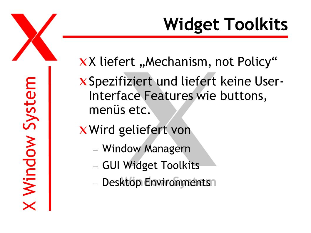 X Window System Widget Toolkits X liefert Mechanism, not Policy Spezifiziert und liefert keine User- Interface Features wie buttons, menüs etc.