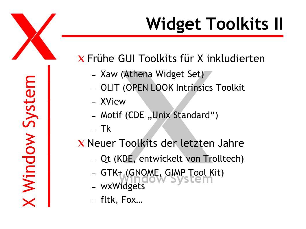 X Window System Widget Toolkits II Frühe GUI Toolkits für X inkludierten – Xaw (Athena Widget Set) – OLIT (OPEN LOOK Intrinsics Toolkit – XView – Motif (CDE Unix Standard) – Tk Neuer Toolkits der letzten Jahre – Qt (KDE, entwickelt von Trolltech) – GTK+ (GNOME, GIMP Tool Kit) – wxWidgets – fltk, Fox…